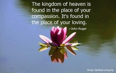 The kingdom of heaven is found in the place of your compassion...