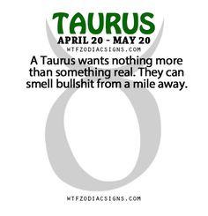 "wtfzodiacsigns: ""A Taurus wants nothing more than something real. They can smell bullshit from a mile away. - WTF Zodiac Signs Daily Horoscope! """