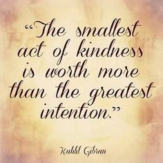 """""""The smallest act of kindness is worth more than the greatest intention."""" ~Kahlil Gibran ★★★"""