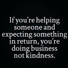 Sarah. You are doing business, not kindness.   If you're helping someone and expecting something in return, you're doing business not kindness.