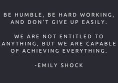 Be humble, be hardworking, and don't give up easily.  We are not entitled to anything, but we are capable of achieving everything. -  Emily Shock