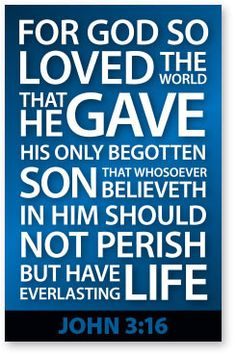 For God so loved the world, that he gave his only begotten Son, that whosoever believeth in him should not perish, but have everlasting life (John 3:16). For God Love's original source so loved Love's