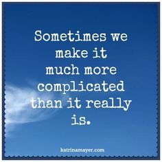 Sometimes we make it much more complicated than it really is