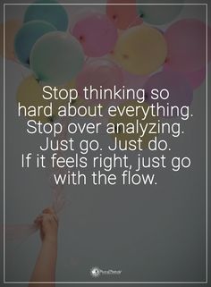 Stop thinking so hard about everything. Stop over analyzing. Just go. Just do. If it feels right, just go with the flow.  #powerofpositivity #positivewords  #positivethinking #inspirationalquote #motivationalquotes #quotes #life #love #hope #faith #respect #thinking #hard #everything #analyzing #right