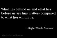 What lies behind us and what lies before us are tiny matters compared to what liest within us Ralph Waldo Emerson