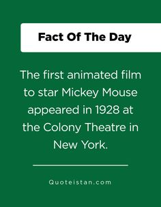 The first animated film to star Mickey Mouse appeared in 1928 at the Colony Theatre in New York. Fact Of The Day, The One, Quote Of The Day, First Animation, Animation Film, Mickey Mouse, Life Quotes, Inspirational Quotes, York
