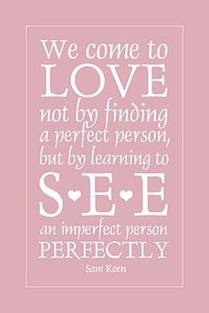 we come to love not by finding a perfect person, but by learning to see an imperfect person perfectly....