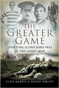 The Greater Game: Sporting Icons Who Fell in the Great War: Amazon.co.uk: Clive Harris, Julian Whippy: Books