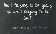 Am I trying to be godly or am I trying to be  God?  Karen Ehman- LET. IT. GO.
