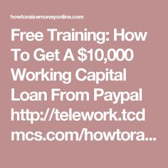 Free Training: How To Get A $10,000 Working Capital Loan From Paypal http://telework.tcdmcs.com/howtoraisemoneyonline
