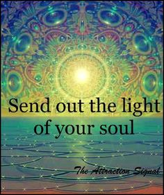 """Send out the light of your soul.""     With gratitude to *• Healing with Love and Light •*  https://www.facebook.com/pages/-Healing-with-Love-and-Light-/203126026400000?group_id=0"
