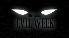 It's that time of year again: With Halloween getting closer, we're feeling the need to unleash our dark side. Welcome to Lifehacker's fifth annual Evil Week.