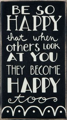 Quotes about Happiness : Be So Happy That When Others Look At You They Become Happy Too! #quote #wall