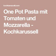 One Pot Pasta mit Tomaten und Mozzarella - Kochkarussell