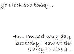 you look sad today..