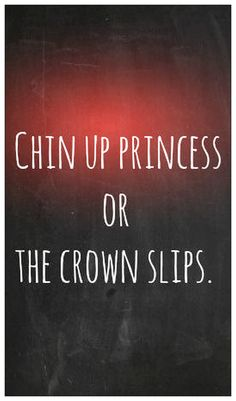 Motivational Quotes | Chin up princess or the crown slips.