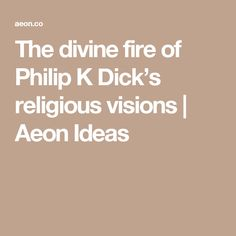 The divine fire of Philip K Dick's religious visions – Kyle Arnold Signs Of Mental Illness, K Dick, Religious Experience, Fire, Authors, Ideas, Thoughts, Writers