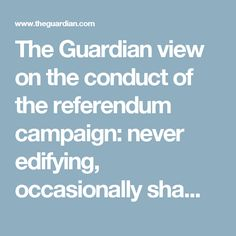 The Guardian view on the conduct of the referendum campaign: never edifying, occasionally shaming Election Is Over, David Cameron, Battle Of Britain, My Opinions, The Guardian, Never, Editorial, Campaign