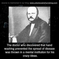The doctor who discovered that hand washing prevented the spread of disease was thrown in a mental institution for his crazy ideas.