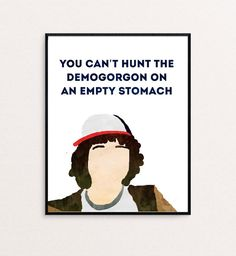 """You can't hunt the Demogorgon on an empty stomach."" from Stranger Things"