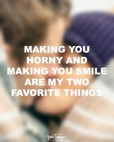 """""""Making you horny and making you smile are my two favorite things."""""""