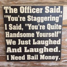 """The Officer Said, """"You're Staggering."""" I Said,""""You're Quite Handsome Yourself."""" We Just Laughed and Laughed. I Need Bail Money wood Sign - Humor Haha Funny, Funny Texts, Funny Jokes, Funny Stuff, Hilarious Sayings, Hilarious Animals, 9gag Funny, Memes Humor, Funny Alcohol Quotes"""