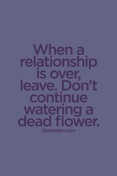 When a #relationship is over, leave. Don't continue watering a dead flower. #quote