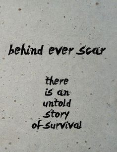 Behind ever scar. There is an untold story of survival. - and i have ...