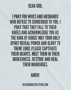 Prayer: Marriages Turning To God Dear God,  I pray for wives and husbands who refuse to surrender to you. I pray that they fall to their knees and acknowledge you as the King of kings! May your Holy Spirit reveal power and glory to them! Lord, please captivate their hearts. Meet them in their brokenness. Restore and heal their marriages. Thank you Jesus for sacrificing your life so that we may be forgiven and washed clean of our sins. I pray that all of us surrender our lives, our marriage…