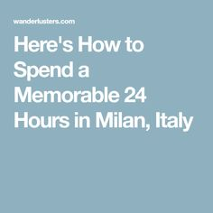 Here's How to Spend a Memorable 24 Hours in Milan, Italy