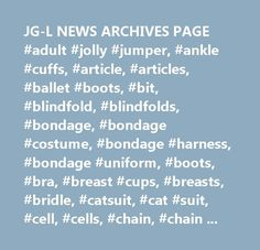 JG-L NEWS ARCHIVES PAGE #adult #jolly #jumper, #ankle #cuffs, #article, #articles, #ballet #boots, #bit, #blindfold, #blindfolds, #bondage, #bondage #costume, #bondage #harness, #bondage #uniform, #boots, #bra, #breast #cups, #breasts, #bridle, #catsuit, #cat #suit, #cell, #cells, #chain, #chain #bondage, #cb, #chains, #chastity, #chastity #belt, #chastity #bra, #chastity #harness, #collar, #collars, #corset, #corsets, #costume, #cowboy, #cowgirl, #cuff, #cuffs, #discipline, #discipline…