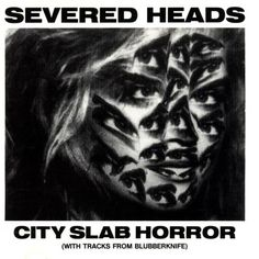 Severed Heads: City Slab Horror † #industrial #experimental #dark #synth #synthesizer #electronic #music #TomEllard #SeveredHeads #LP #CoverArt #CitySlabHorror