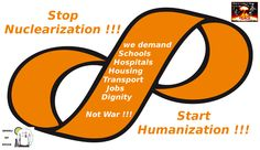 Stop Nuclearization - Start Humanization.  Humanist Party is against Nuclear power in each & every form, unconditionally, since this is anti-life technology. Nuclear power plants should be closed without a day's delay and no new ones be started.