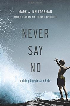 Never Say No: Raising Big-Picture Kids: Mark Foreman, Jan Foreman: 9780781411738: Amazon.com: Books