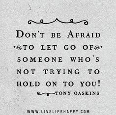 Don't be afraid to let go of someone who's not trying to hold on to you! - Tony Gaskins