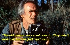 """The 'old dreams'   Were good dreams. They didn't work out! But-- I'm glad I had them.""  ~Robert Ri'chard~  (played by   ~Robert Ri'Chard~  (played by Clint Eastwood)"