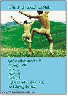 Life is all about asses: You're either covering it, laughing it off, kicking it, kissing it, busting it, trying to get a piece of it or behaving like one.    http://www.nobleworkscards.com/0690-asses-funny-talk-bubbles-happy-birthday-card.html