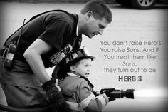 You don't raise Heroes; You raise Sons. If you treat them like Sons, they turn out to be HEROES Firefighter Family, Firefighter Paramedic, Firefighter Pictures, Firefighter Quotes, Volunteer Firefighter, Firefighter Decor, Firefighter Tattoos, Firefighter Shirts, Leo Wife