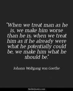Treat him as if he already were what he could potentially be - Johann Wolfgang von Goethe