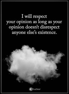 Quotes I will respect your opinion as long as your opinion doesn't disrespect anyone else's existence.