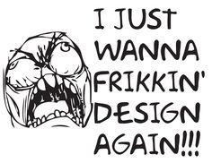 I JUST WANNA FRIKKIN' DESIGN AGAIN!!!