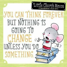♥ You can think forever but nothing is going to change unless you do Something. Little Church Mouse ♥