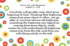 Quote 9- Everybody will go after only what gives happiness to him. Thinking that happiness comes from some object or other, you go after it. See from whence all happiness, including the happiness you regard[...]