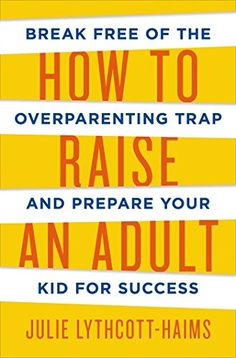 How To Raise An Adult: Break Free Of The Overparenting Trap And Prepare Your Kid For Success, 2016 The New York Times Best Sellers Education Books winner, Julie Lythcott-Haims #NYTime #GoodReads #Books