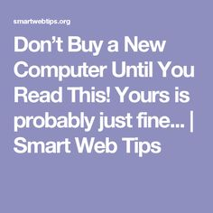 Don't Buy a New Computer Until You Read This! Yours is probably just fine...   Smart Web Tips