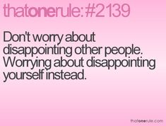 don't worry about disappointing other people. worrying about disappointing yourself instead