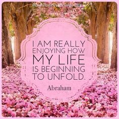 -- I literally am!!-- I am really enjoying how my life is beginning to unfold. -Abraham Hicks Quot