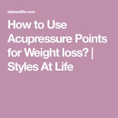 How to Use Acupressure Points for Weight loss? | Styles At Life