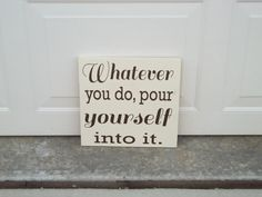 Whatever You Do, Pour Yourself Into It 12x12 Wood Sign. $20.00, via Etsy.