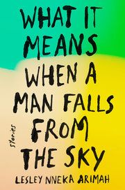 """Lesley Nneka Arimah's story collection, """"What It Means When a Man Falls From the Sky,"""" mixes utopian parables, magical tales and nightmare scenarios."""